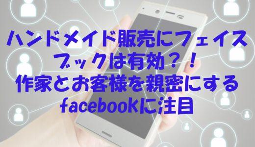 ハンドメイド販売にフェイスブックは有効?!作家とお客様を親密にするfacebookに注目